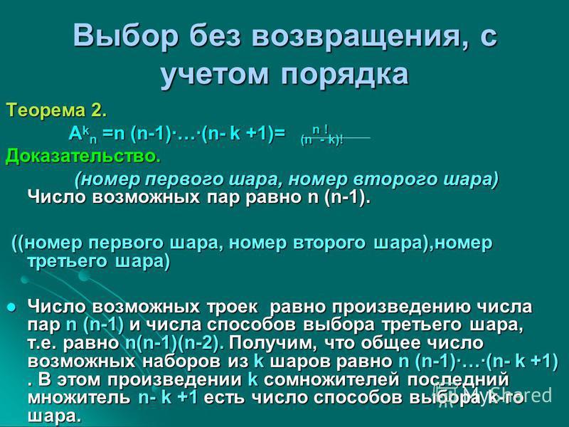 Выбор без возвращения, с учетом порядка Теорема 2. A k n =n (n-1)·…·(n- k +1)= (n n - ! k)! A k n =n (n-1)·…·(n- k +1)= (n n - ! k)!Доказательство. (номер первого шара, номер второго шара) Число возможных пар равно n (n-1). (номер первого шара, номер