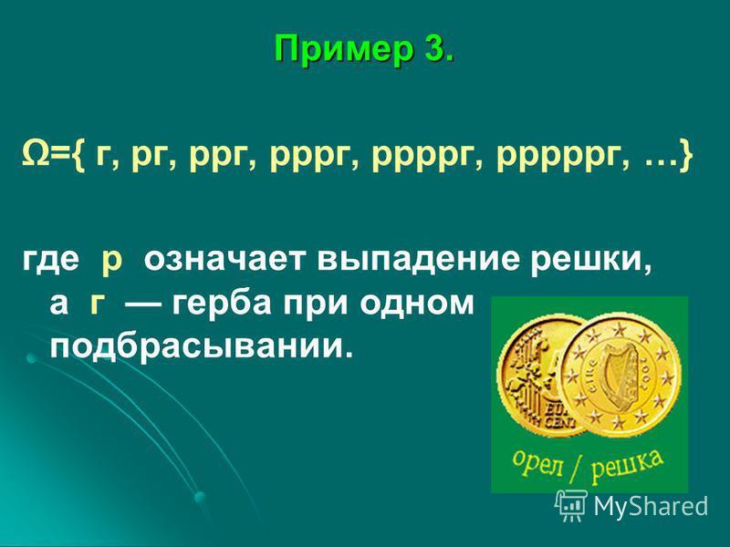 Пример 3. Пример 3. ={ г, рг, рог, ррог, рррог, ррррог, …} где р означает выпадение решки, а г герба при одном подбрасывании.