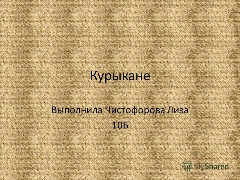 Курыкане Выполнила Чистофорова Лиза 10Б