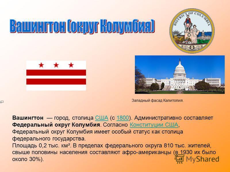 Вашингтон город, столица США (с 1800). Административно составляет Федеральный округ Колумбия. Согласно Конституции США, Федеральный округ Колумбия имеет особый статус как столица федерального государства.США1800Конституции США Площадь 0,2 тыс. км². В