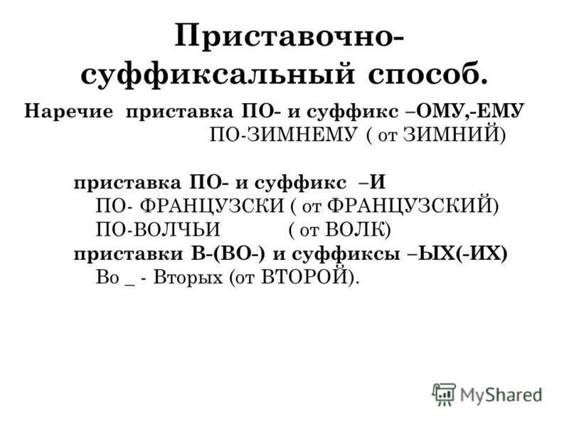 Приставочно- суффиксальный способ. Наречие приставка ПО- и суффикс –ОМУ,-ЕМУ ПО-ЗИМНЕМУ ( от ЗИМНИЙ) приставка ПО- и суффикс –И ПО- ФРАНЦУЗСКИ ( от ФРАНЦУЗСКИЙ) ПО- ВОЛЧЬИ ( от ВОЛК) приставки В-(ВО-) и суффиксы –ЫХ(-ИХ) Во _ - Вторых (от ВТОРОЙ).