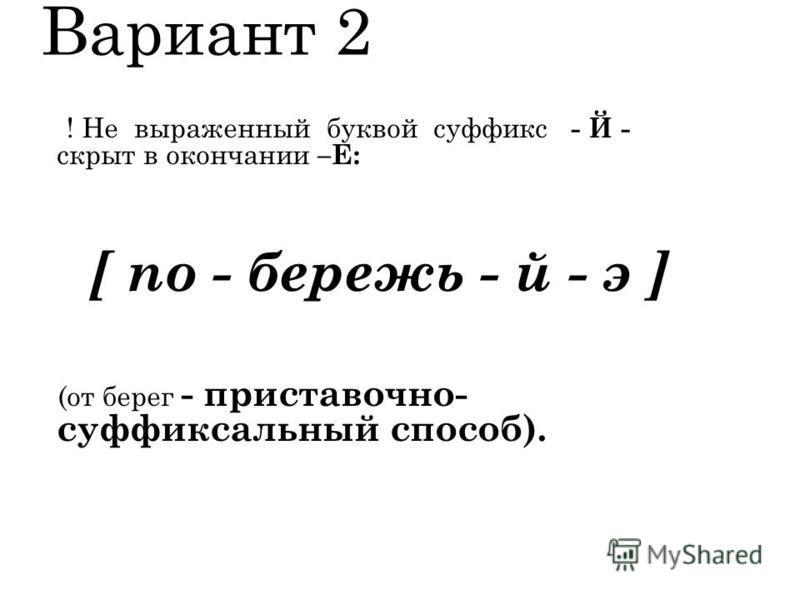 Вариант 2 ! Не выраженный буквой суффикс - Й - скрыт в окончании –Е: [ по - берешь - й - э ] (от берег - приставочно- суффиксальный способ).