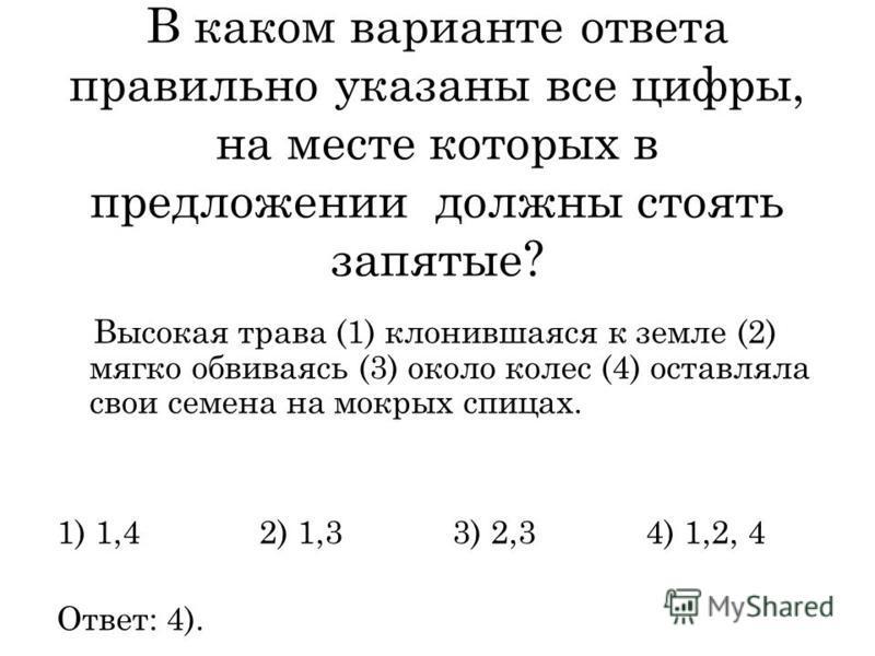 В каком варианте ответа правильно указаны все цифры, на месте которых в предложении должны стоять запятые? Высокая трава (1) клонившаяся к земле (2) мягко обвиваяси (3) около колес (4) оставляла свои семена на мокрых спицах. 1) 1,4 2) 1,3 3) 2,3 4) 1