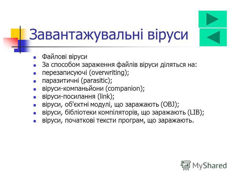 За способом зараження файлів віруси діляться на: перезаписуючі (overwriting); паразитичні (parasitic); віруси-компаньйони (companion); віруси-посилання (link); віруси, об'єктні модулі, що заражають (OBJ); віруси, бібліотеки компіляторів, що заражають