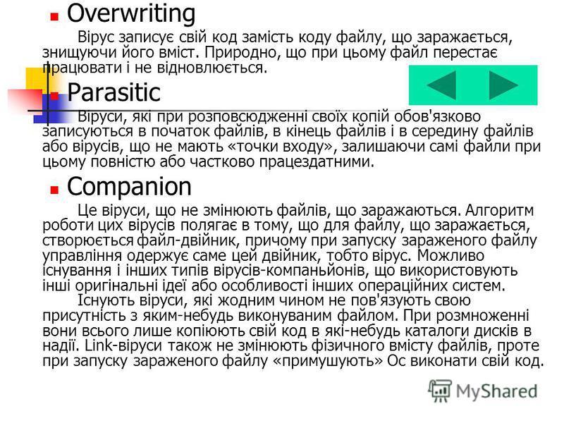 Overwriting Вірус записує свій код замість коду файлу, що заражається, знищуючи його вміст. Природно, що при цьому файл перестає працювати і не відновлюється. Parasitic Віруси, які при розповсюдженні своїх копій обов'язково записуються в початок файл