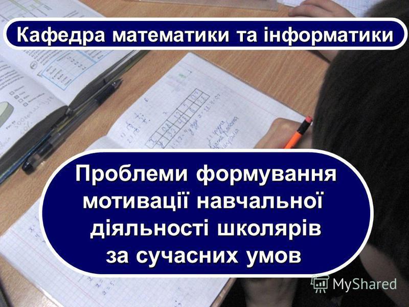Проблеми формування мотивації навчальної діяльності школярів за сучасних умов Кафедра математики та інформатики