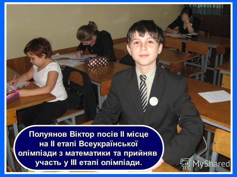 Полуянов Віктор посів ІІ місце на ІІ етапі Всеукраїнської на ІІ етапі Всеукраїнської олімпіади з математики та прийняв участь у ІІІ етапі олімпіади.