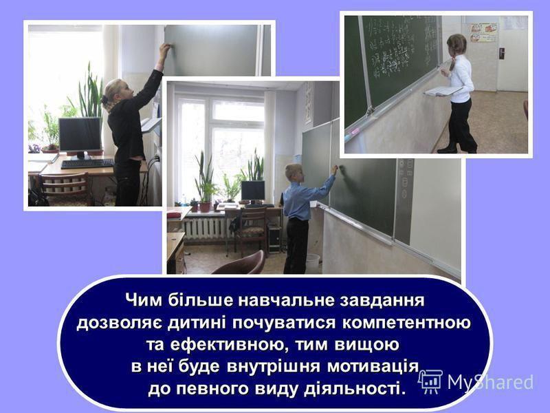 Чим більше навчальне завдання дозволяє дитині почуватися компетентною дозволяє дитині почуватися компетентною та ефективною, тим вищою в неї буде внутрішня мотивація до певного виду діяльності. до певного виду діяльності.