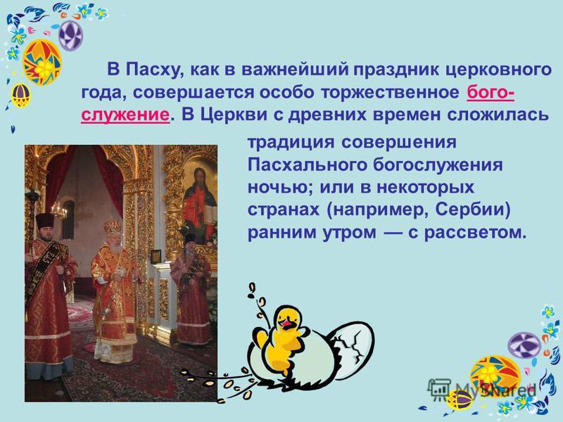 В Пасху, как в важнейший праздник церковного года, совершается особо торжественное богослужение. В Церкви c древних времен сложилась традиция совершения Пасхального богослужения ночью; или в некоторых странах (например, Сербии) ранним утром с рассвет