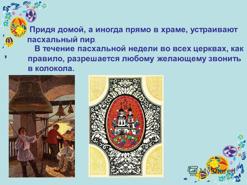 Придя домой, а иногда прямо в храме, устраивают пасхальный пир. В течение пасхальной недели во всех церквах, как правило, разрешается любому желающему звонить в колокола.
