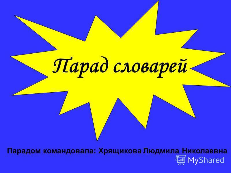 Парад словарей Парадом командовала: Хрящикова Людмила Николаевна