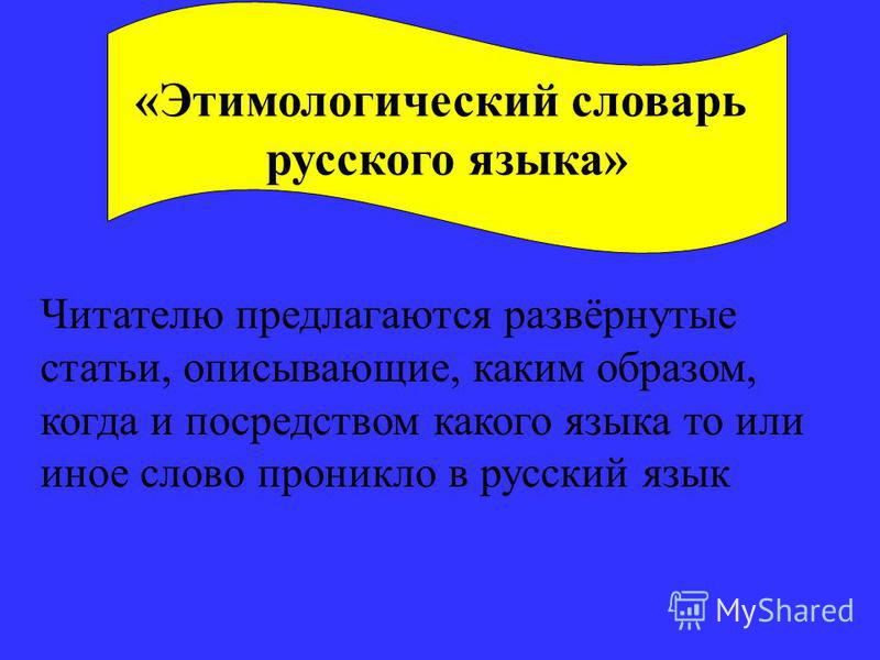 «Этимологический словарь русского языка» Читателю предлагаются развёрнутые статьи, описывающие, каким образом, когда и посредством какого языка то или иное слово проникло в русский язык