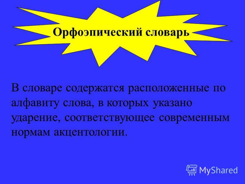 Орфоэпический словарь В словаре содержатся расположенные по алфавиту слова, в которых указано ударение, соответствующее современным нормам акцентологии.