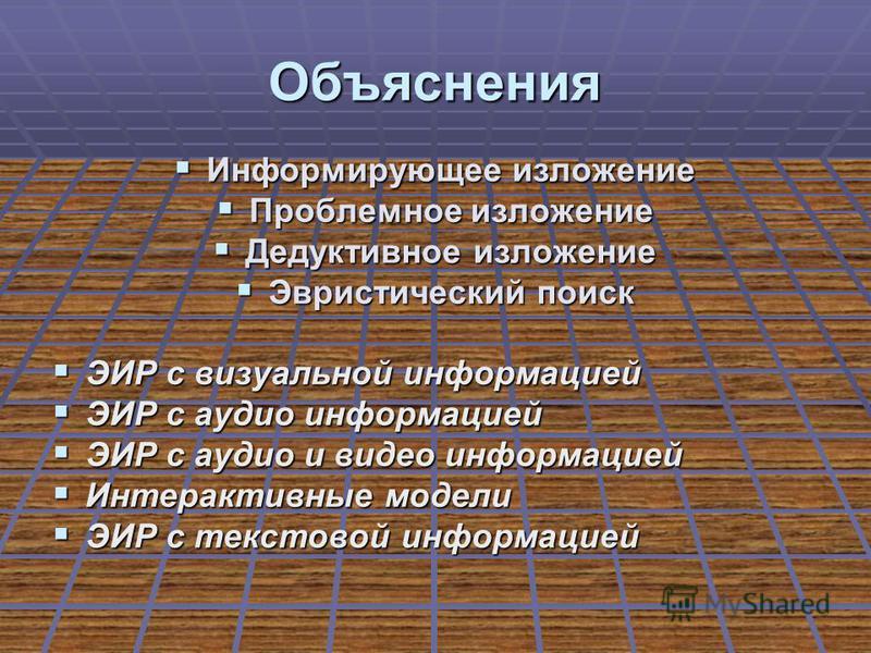 Объяснения Информирующее изложение Информирующее изложение Проблемное изложение Проблемное изложение Дедуктивное изложение Дедуктивное изложение Эвристический поиск Эвристический поиск ЭИР с визуальной информацией ЭИР с визуальной информацией ЭИР с а