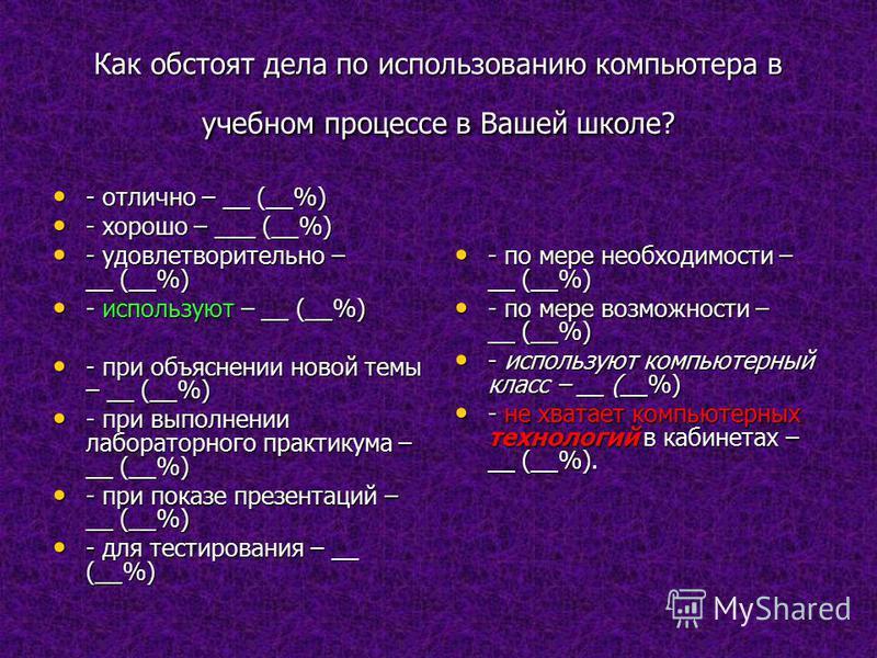 Как обстоят дела по использованию компьютера в учебном процессе в Вашей школе? - отлично – __ (__%) - отлично – __ (__%) - хорошо – ___ (__%) - хорошо – ___ (__%) - удовлетворительно – __ (__%) - удовлетворительно – __ (__%) - используют – __ (__%) -