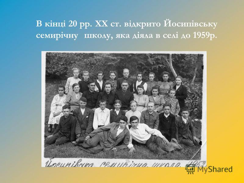 В кінці 20 рр. ХХ ст. відкрито Йосипівську семирічну школу, яка діяла в селі до 1959р.