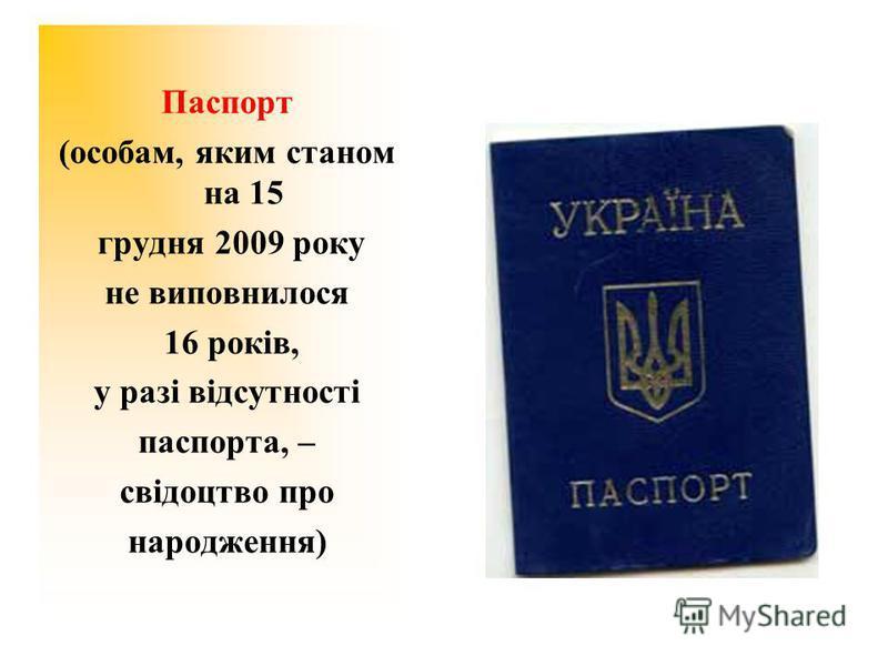 Паспорт (особам, яким станом на 15 грудня 2009 року не виповнилося 16 років, у разі відсутності паспорта, – свідоцтво про народження)