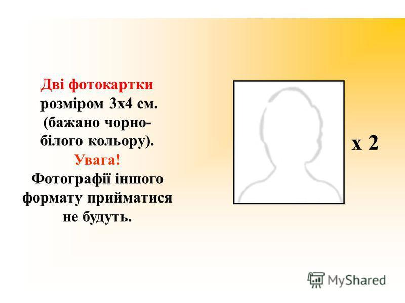 Дві фотокартки розміром 3х4 см. (бажано чорно- білого кольору). Увага! Фотографії іншого формату прийматися не будуть. х 2