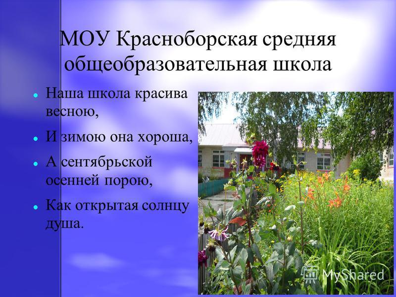 МОУ Красноборская средняя общеобразовательная школа Наша школа красива весною, И зимою она хороша, А сентябрьской осенней порою, Как открытая солнцу душа.