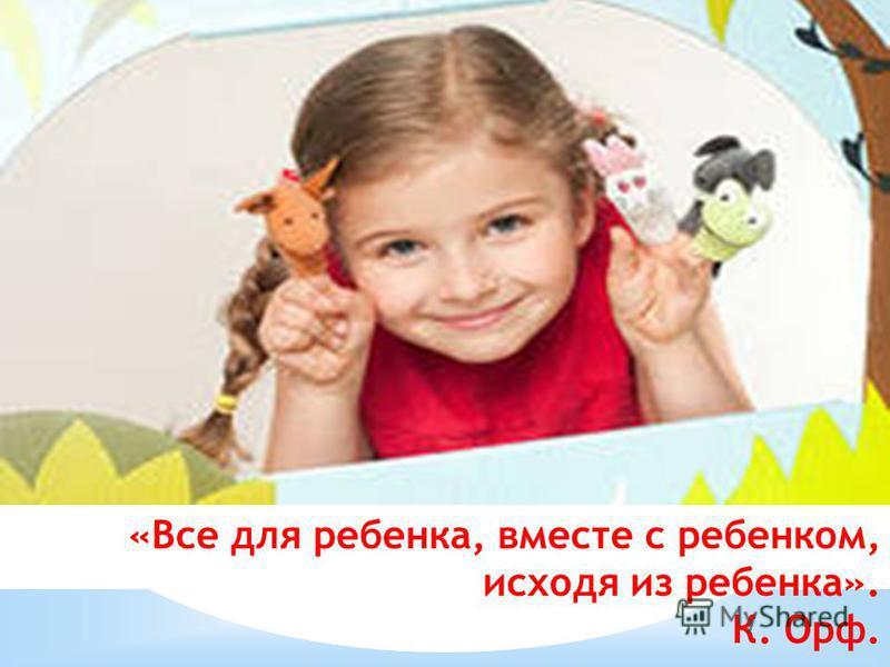 «Все для ребенка, вместе с ребенком, исходя из ребенка». К. Орф.