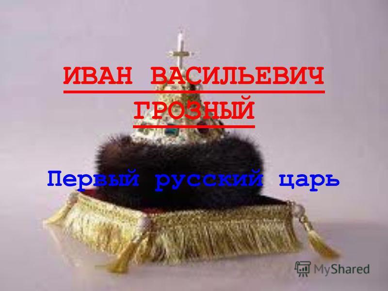 ИВАН ВАСИЛЬЕВИЧ ГРОЗНЫЙ Первый русский царь