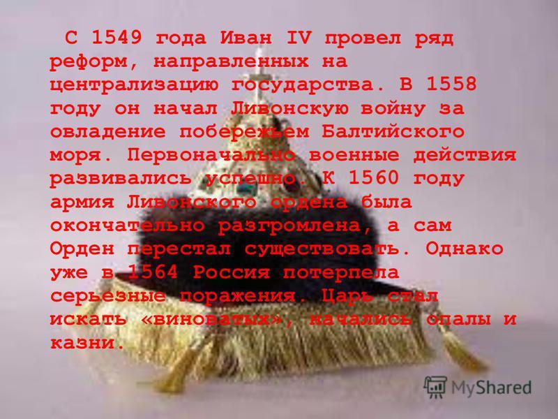 С 1549 года Иван IV провел ряд реформ, направленных на централизацию государства. В 1558 году он начал Ливонскую войну за овладение побережьем Балтийского моря. Первоначально военные действия развивались успешно. К 1560 году армия Ливонского ордена б