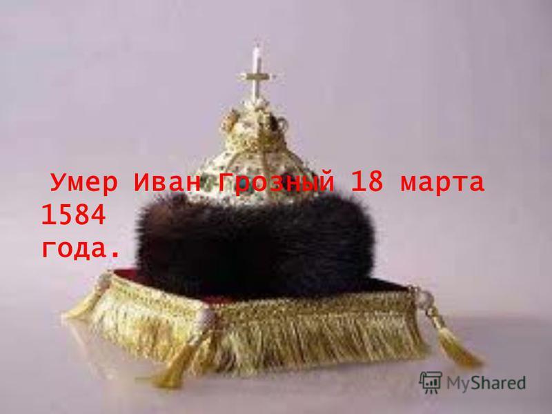 Умер Иван Грозный 18 марта 1584 года.