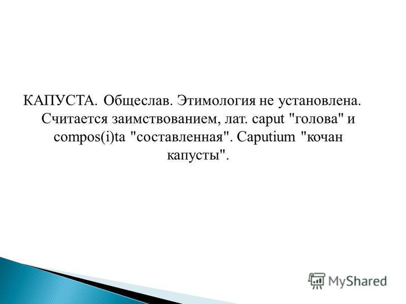 КАПУСТА. Общеслав. Этимология не установлена. Считается заимствованием, лат. caput голова и compos(i)ta составленная. Caputium кочан капусты.