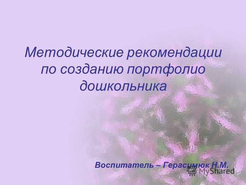 Методические рекомендации по созданию портфолио дошкольника Воспитатель – Герасимюк Н.М.