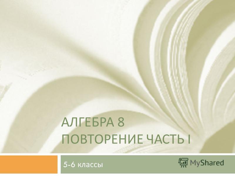 АЛГЕБРА 8 ПОВТОРЕНИЕ ЧАСТЬ I 5-6 классы