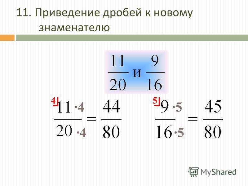 11. Приведение дробей к новому знаменателю 4 5 ·4·4 ·4·4·5·5 ·5·5