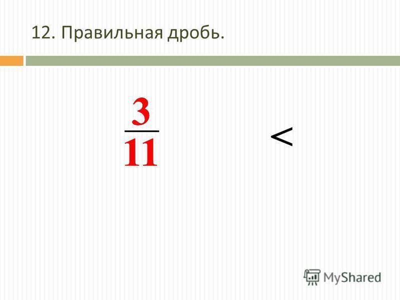 12. Правильная дробь. 3 11 3 <