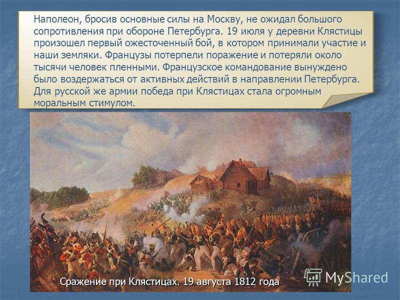 Наполеон, бросив основные силы на Москву, не ожидал большого сопротивления при обороне Петербурга. 19 июля у деревни Клястицы произошел первый ожесточенный бой, в котором принимали участие и наши земляки. Французы потерпели поражение и потеряли около