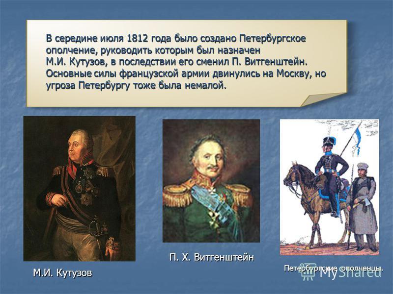 В середине июля 1812 года было создано Петербургское ополчение, руководить которым был назначен М.И. Кутузов, в последствии его сменил П. Витгенштейн. Основные силы французской армии двинулись на Москву, но угроза Петербургу тоже была немалой. М.И. К