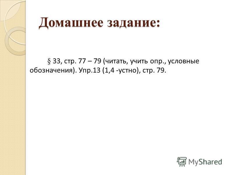 Домашнее задание: § 33, стр. 77 – 79 (читать, учить опр., условные обозначения). Упр.13 (1,4 -устно), стр. 79.