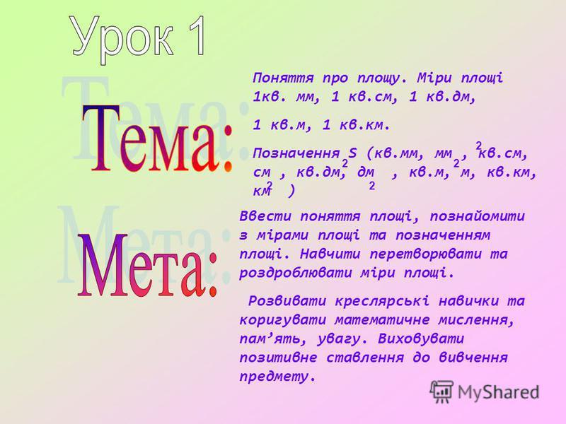Поняття про площу. Міри площі 1кв. мм, 1 кв.см, 1 кв.дм, 1 кв.м, 1 кв.км. Позначення S (кв.мм, мм, кв.см, см, кв.дм, дм, кв.м, м, кв.км, км ) Ввести поняття площі, познайомити з мірами площі та позначенням площі. Навчити перетворювати та роздроблюват