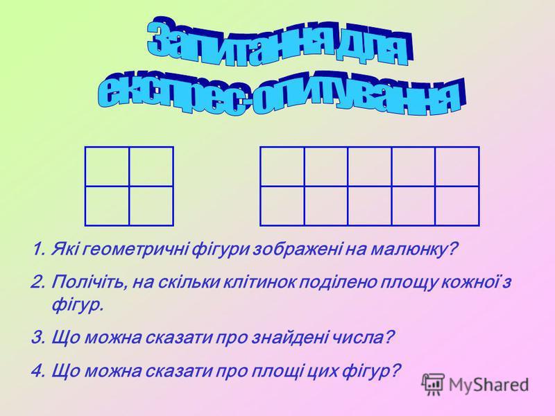1.Які геометричні фігури зображені на малюнку? 2.Полічіть, на скільки клітинок поділено площу кожної з фігур. 3.Що можна сказати про знайдені числа? 4.Що можна сказати про площі цих фігур?