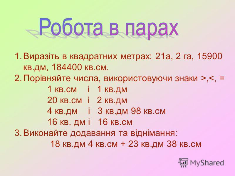 1.Виразіть в квадратних метрах: 21а, 2 га, 15900 кв.дм, 184400 кв.см. 2.Порівняйте числа, використовуючи знаки >,<, = 1 кв.см і 1 кв.дм 20 кв.см і 2 кв.дм 4 кв.дм і 3 кв.дм 98 кв.см 16 кв. дм і 16 кв.см 3.Виконайте додавання та віднімання: 18 кв.дм 4