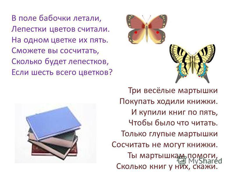 В поле бабочки летали, Лепестки цветов считали. На одном цветке их пять. Сможете вы сосчитать, Сколько будет лепестков, Если шесть всего цветков? Три весёлые мартышки Покупать ходили книжки. И купили книг по пять, Чтобы было что читать. Только глупые