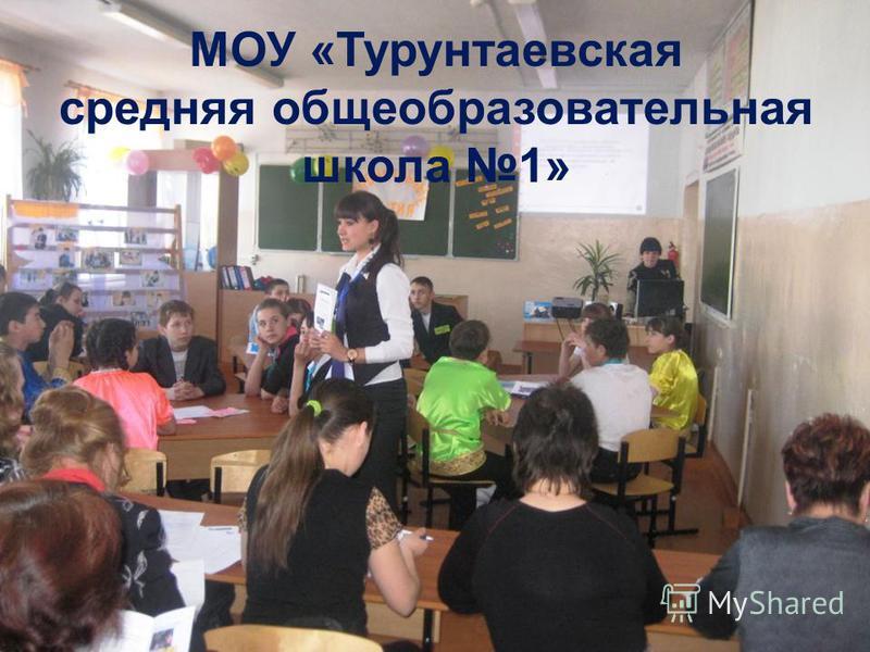 МОУ «Турунтаевская средняя общеобразовательная школа 1» МОУ « Турунтаевская средняя общеобразовательная школа 1»