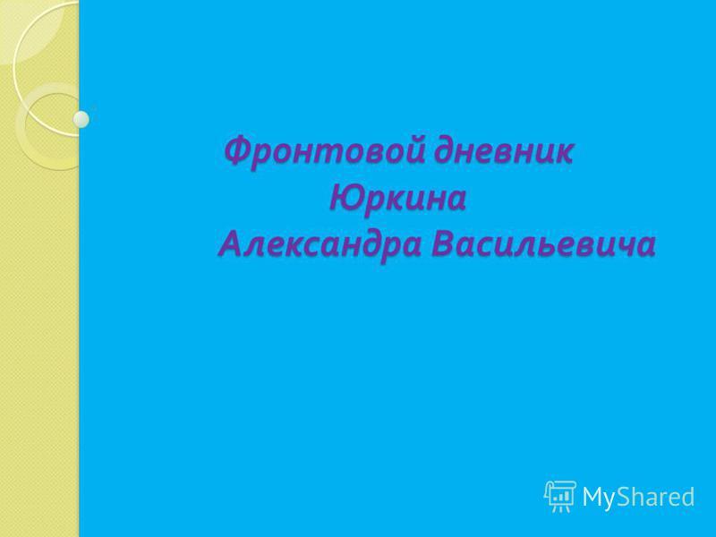 Фронтовой дневник Юркина Александра Васильевича Фронтовой дневник Юркина Александра Васильевича