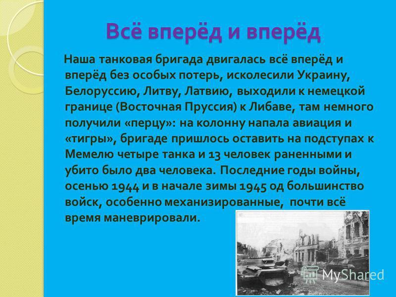 Всё вперёд и вперёд Наша танковая бригада двигалась всё вперёд и вперёд без особых потерь, исколесили Украину, Белоруссию, Литву, Латвию, выходили к немецкой границе ( Восточная Пруссия ) к Либаве, там немного получили « перцу »: на колонну напала ав