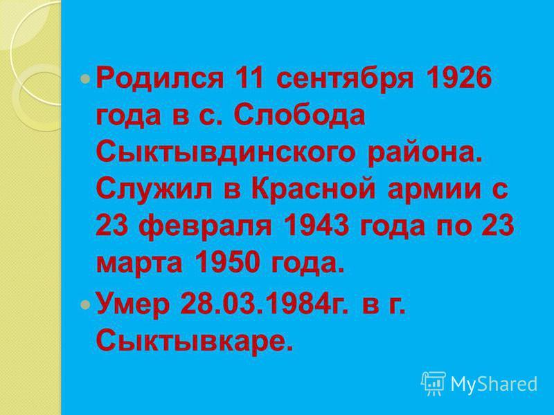 Родился 11 сентября 1926 года в с. Слобода Сыктывдинского района. Служил в Красной армии с 23 февраля 1943 года по 23 марта 1950 года. Умер 28.03.1984 г. в г. Сыктывкаре.