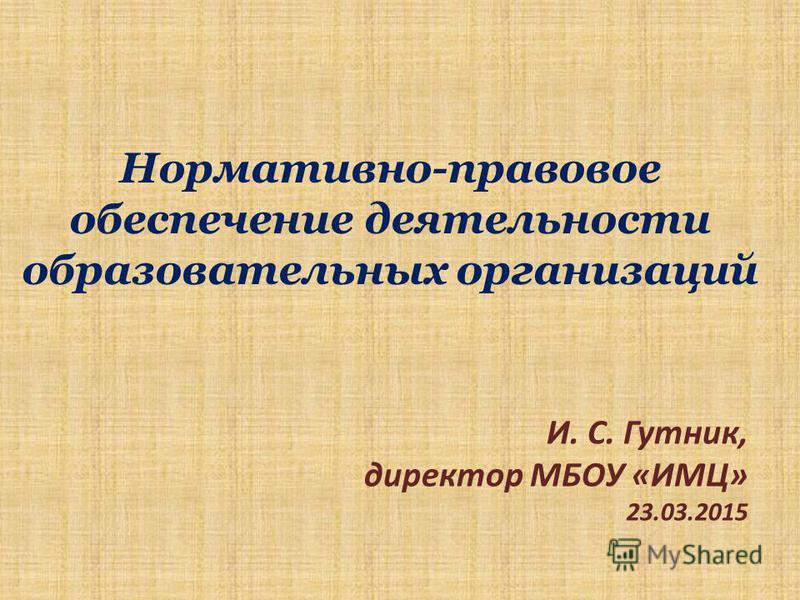 Нормативно-правовое обеспечение деятельности образовательных организаций И. С. Гутник, директор МБОУ «ИМЦ» 23.03.2015