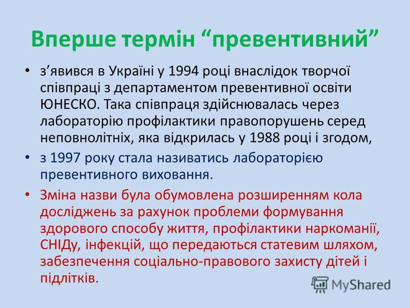 Вперше термін превентивний зявився в Україні у 1994 році внаслідок творчої співпраці з департаментом превентивної освіти ЮНЕСКО. Така співпраця здійснювалась через лабораторію профілактики правопорушень серед неповнолітніх, яка відкрилась у 1988 році