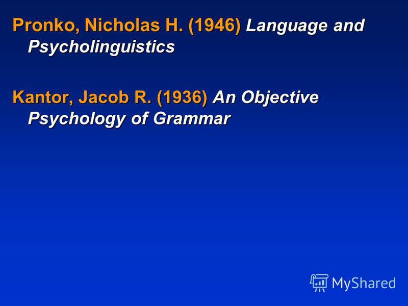 Pronko, Nicholas H. (1946) Language and Psycholinguistics Kantor, Jacob R. (1936) An Objective Psychology of Grammar