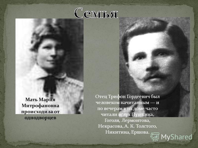 Отец Трифон Гордеевич был человеком начитанным и по вечерам в их доме часто читали вслух Пушкина, Гоголя, Лермонтова, Некрасова, А. К. Толстого, Никитина, Ершова.