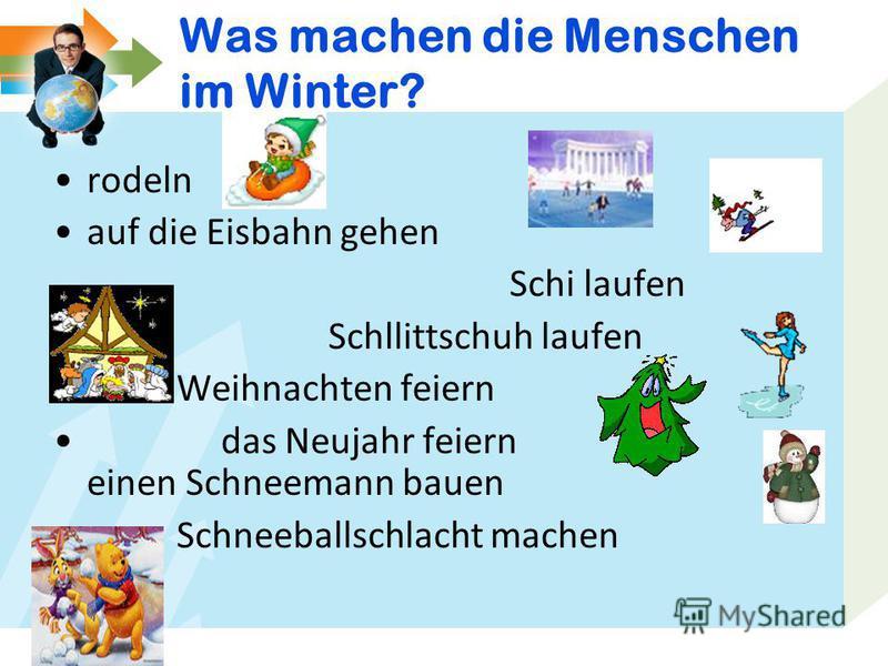 Was machen die Menschen im Winter? rodeln auf die Eisbahn gehen Schi laufen Schllittschuh laufen Weihnachten feiern das Neujahr feiern einen Schneemann bauen Schneeballschlacht machen