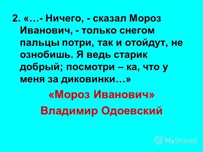 2. «…- Ничего, - сказал Мороз Иванович, - только снегом пальцы потри, так и отойдут, не ознобишь. Я ведь старик добрый; посмотри – ка, что у меня за диковинки…» «Мороз Иванович» Владимир Одоевский