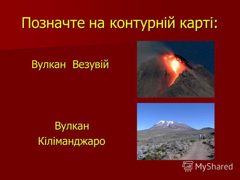Позначте на контурній карті: Вулкан Везувій Вулкан Везувій Вулкан Вулкан Кіліманджаро Кіліманджаро